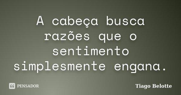 A cabeça busca razões que o sentimento simplesmente engana.... Frase de Tiago Belotte.