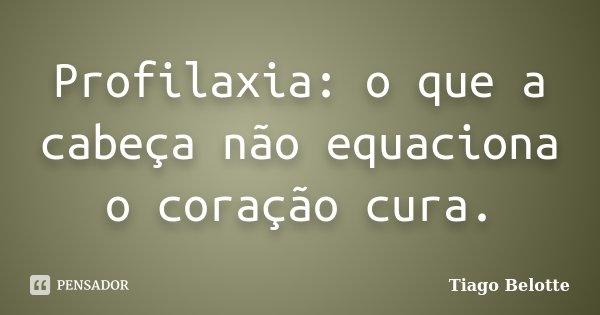 Profilaxia: o que a cabeça não equaciona o coração cura.... Frase de Tiago Belotte.