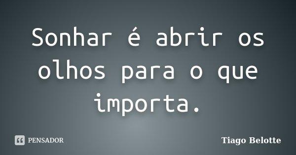 Sonhar é abrir os olhos para o que importa.... Frase de Tiago Belotte.