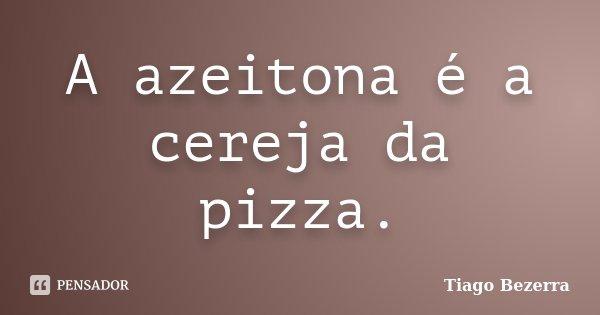 A Azeitona é A Cereja Da Pizza Tiago Bezerra