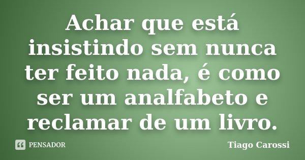 Achar que está insistindo sem nunca ter feito nada, é como ser um analfabeto e reclamar de um livro.... Frase de Tiago Carossi.