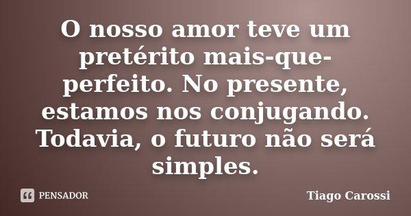 O nosso amor teve um pretérito mais-que-perfeito. No presente, estamos nos conjugando. Todavia, o futuro não será simples.... Frase de Tiago Carossi.