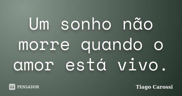 Um sonho não morre quando o amor está vivo.... Frase de Tiago Carossi.