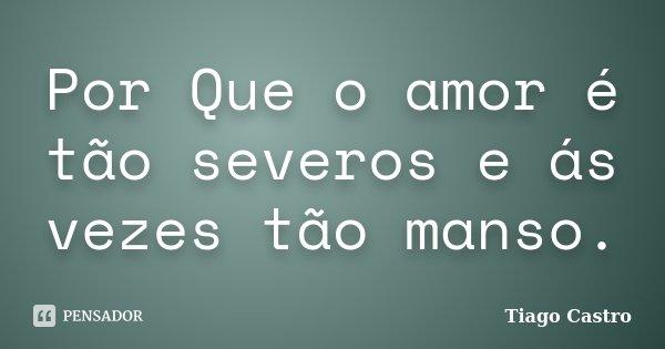 Por Que o amor é tão severos e ás vezes tão manso.... Frase de Tiago Castro.