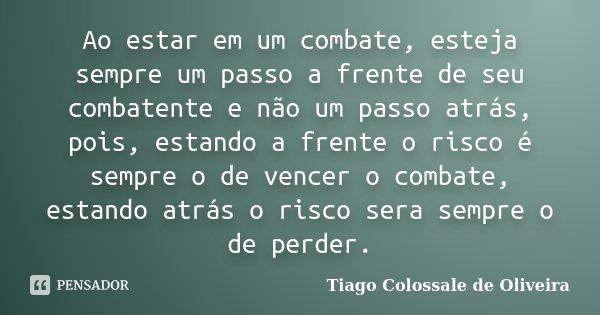 Ao estar em um combate, esteja sempre um passo a frente de seu combatente e não um passo atrás, pois, estando a frente o risco é sempre o de vencer o combate, e... Frase de Tiago Colossale de Oliveira.