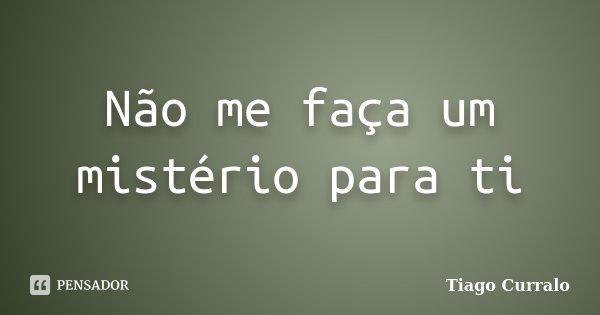 Não me faça um mistério para ti... Frase de Tiago Curralo.