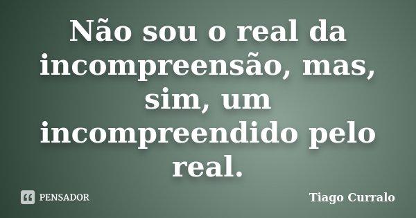 Não sou o real da incompreensão, mas, sim, um incompreendido pelo real.... Frase de Tiago Curralo.