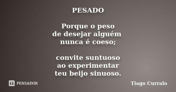 PESADO Porque o peso de desejar alguém nunca é coeso; convite suntuoso ao experimentar teu beijo sinuoso.... Frase de Tiago Curralo.