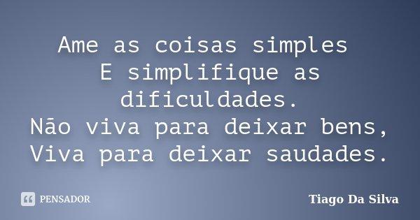 Ame as coisas simples E simplifique as dificuldades. Não viva para deixar bens, Viva para deixar saudades.... Frase de Tiago Da Silva.