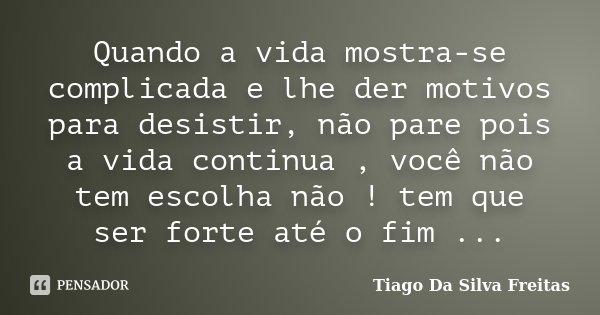 Quando a vida mostra-se complicada e lhe der motivos para desistir, não pare pois a vida continua , você não tem escolha não ! tem que ser forte até o fim ...... Frase de Tiago Da Silva Freitas.