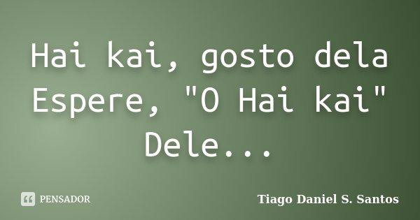 """Hai kai, gosto dela Espere, """"O Hai kai"""" Dele...... Frase de Tiago Daniel S. Santos."""