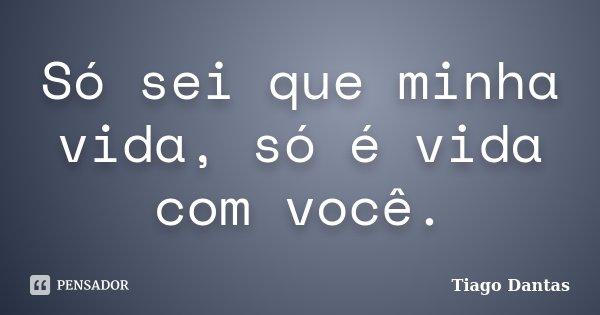 Só sei que minha vida, só é vida com você.... Frase de Tiago Dantas.