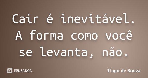 Cair é inevitável. A forma como você se levanta, não.... Frase de Tiago de Souza.