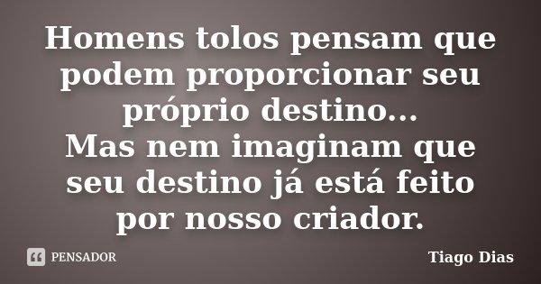 Homens tolos pensam que podem proporcionar seu próprio destino... Mas nem imaginam que seu destino já está feito por nosso criador.... Frase de Tiago Dias.