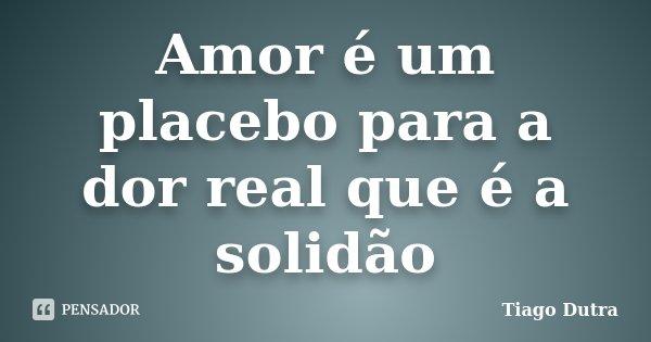 Amor é um placebo para a dor real que é a solidão... Frase de Tiago Dutra.
