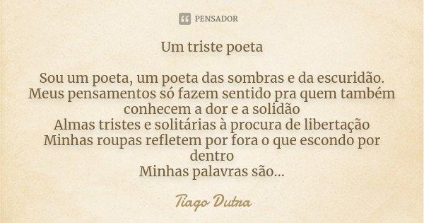 Um triste poeta Sou um poeta, um poeta das sombras e da escuridão. Meus pensamentos só fazem sentido pra quem também conhecem a dor e a solidão Almas tristes e ... Frase de Tiago Dutra.