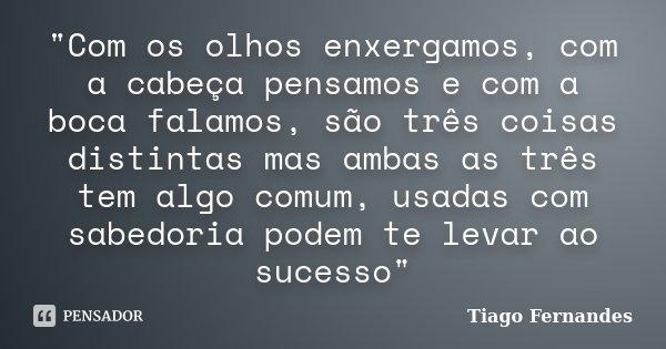 """""""Com os olhos enxergamos, com a cabeça pensamos e com a boca falamos, são três coisas distintas mas ambas as três tem algo comum, usadas com sabedoria pode... Frase de Tiago Fernandes."""