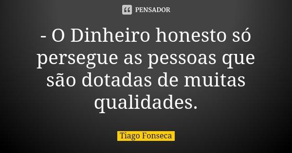 - O Dinheiro honesto só persegue as pessoas que são dotadas de muitas qualidades.... Frase de Tiago Fonseca.