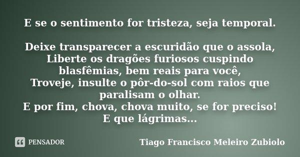 E se o sentimento for tristeza, seja temporal. Deixe transparecer a escuridão que o assola, Liberte os dragões furiosos cuspindo blasfêmias, bem reais para você... Frase de Tiago Francisco Meleiro Zubiolo.