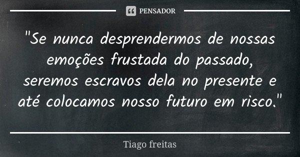 """""""Se nunca desprendermos de nossas emoções frustada do passado, seremos escravos dela no presente e até colocamos nosso futuro em risco.""""... Frase de Tiago Freitas."""