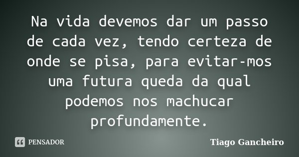 Na vida devemos dar um passo de cada vez, tendo certeza de onde se pisa, para evitar-mos uma futura queda da qual podemos nos machucar profundamente.... Frase de Tiago Gancheiro.