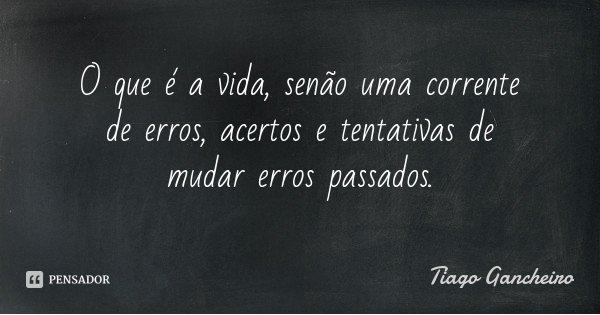 O que é a vida, senão uma corrente de erros, acertos e tentativas de mudar erros passados.... Frase de Tiago Gancheiro.