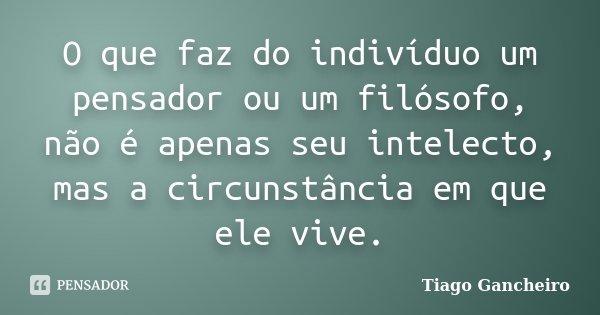 O que faz do indivíduo um pensador ou um filósofo, não é apenas seu intelecto, mas a circunstância em que ele vive.... Frase de Tiago Gancheiro.
