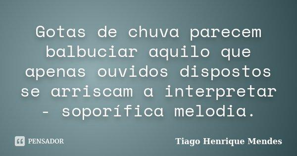Gotas de chuva parecem balbuciar aquilo que apenas ouvidos dispostos se arriscam a interpretar - soporífica melodia.... Frase de Tiago Henrique Mendes.