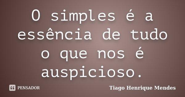 O simples é a essência de tudo o que nos é auspicioso.... Frase de Tiago Henrique Mendes.