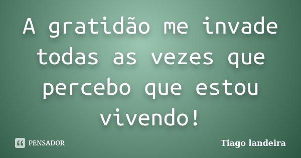 A gratidão me invade todas as vezes que percebo que estou vivendo!... Frase de Tiago Landeira.