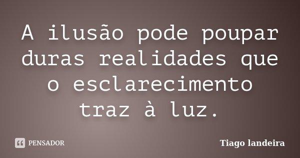 A ilusão pode poupar duras realidades que o esclarecimento traz à luz.... Frase de Tiago Landeira.