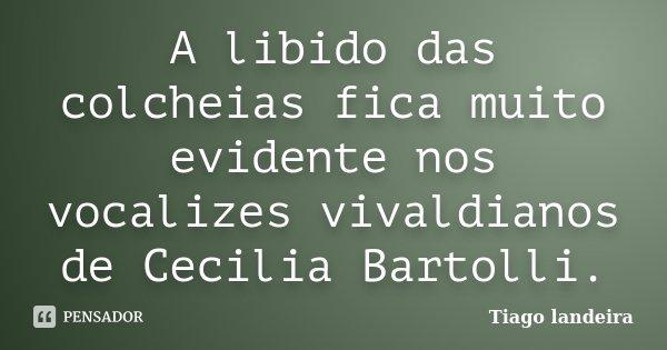 A libido das colcheias fica muito evidente nos vocalizes vivaldianos de Cecilia Bartolli.... Frase de Tiago landeira.