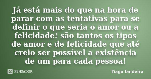 Já está mais do que na hora de parar com as tentativas para se definir o que seria o amor ou a felicidade! são tantos os tipos de amor e de felicidade que até c... Frase de Tiago Landeira.