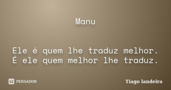 Manu Ele é quem lhe traduz melhor. É ele quem melhor lhe traduz.... Frase de Tiago Landeira.