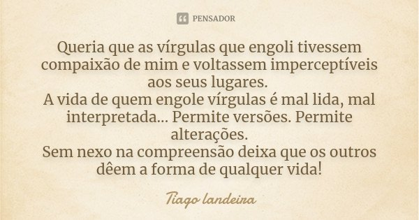 Queria que as vírgulas que engoli tivessem compaixão de mim e voltassem imperceptíveis aos seus lugares. A vida de quem engole vírgulas é mal lida, mal interpre... Frase de Tiago Landeira.