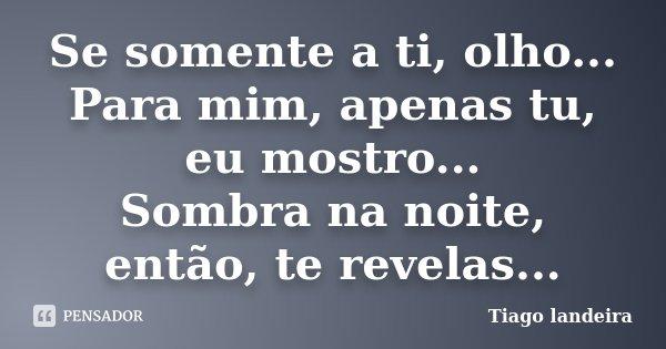 Se somente a ti, olho... Para mim, apenas tu, eu mostro... Sombra na noite, então, te revelas...... Frase de Tiago Landeira.