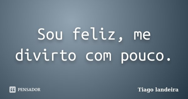 Sou feliz, me divirto com pouco.... Frase de Tiago landeira.