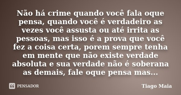 Não há crime quando você fala oque pensa, quando você é verdadeiro as vezes você assusta ou até irrita as pessoas, mas isso é a prova que você fez a coisa certa... Frase de Tiago Maia.