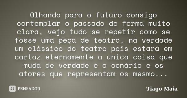 Olhando para o futuro consigo contemplar o passado de forma muito clara, vejo tudo se repetir como se fosse uma peça de teatro, na verdade um clássico do teatro... Frase de Tiago Maia.