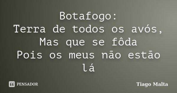 Botafogo: Terra de todos os avós, Mas que se fôda Pois os meus não estão lá... Frase de Tiago Malta.
