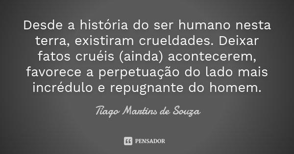 Desde a história do ser humano nesta terra, existiram crueldades. Deixar fatos cruéis (ainda) acontecerem, favorece a perpetuação do lado mais incrédulo e repug... Frase de Tiago Martins de Souza.