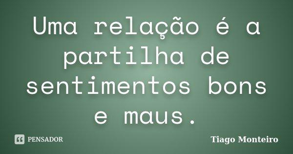 Uma relação é a partilha de sentimentos bons e maus.... Frase de Tiago Monteiro.