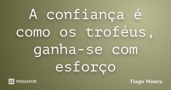 A confiança é como os troféus, ganha-se com esforço... Frase de Tiago Moura.