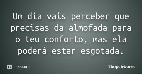 Um dia vais perceber que precisas da almofada para o teu conforto, mas ela poderá estar esgotada.... Frase de Tiago Moura.