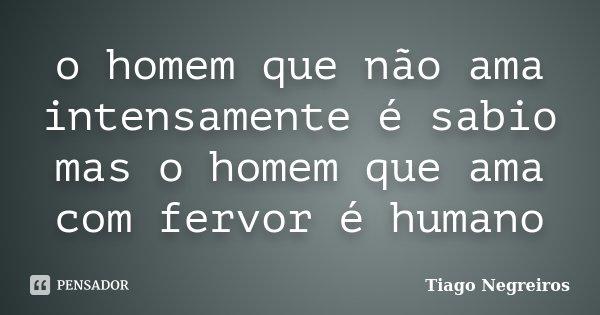 o homem que não ama intensamente é sabio mas o homem que ama com fervor é humano... Frase de Tiago Negreiros.
