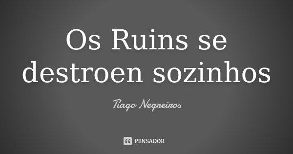 Os Ruins se destroen sozinhos... Frase de Tiago Negreiros.