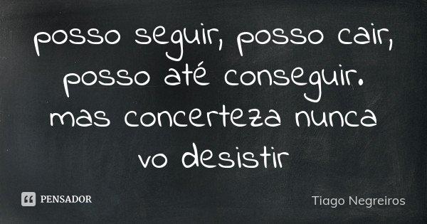 posso seguir, posso cair, posso até conseguir. mas concerteza nunca vo desistir... Frase de Tiago Negreiros.
