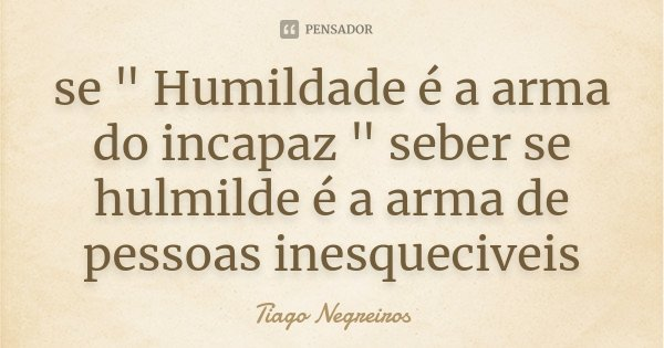 """se """" Humildade é a arma do incapaz """" seber se hulmilde é a arma de pessoas inesqueciveis... Frase de Tiago Negreiros."""