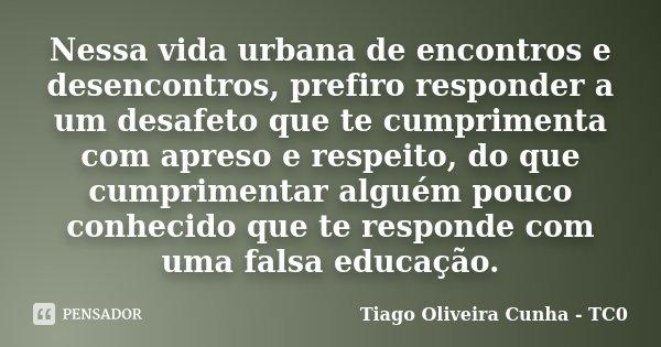Nessa vida urbana de encontros e desencontros, prefiro responder a um desafeto que te cumprimenta com apreso e respeito, do que cumprimentar alguém pouco conhec... Frase de Tiago Oliveira Cunha - TC0.