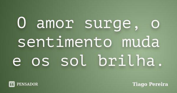 O amor surge, o sentimento muda e os sol brilha.... Frase de Tiago Pereira.